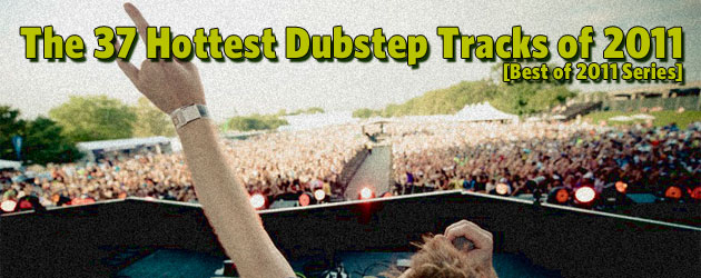The 37 Best Popular Dubstep Tracks of 2011 [Best of 2011 Series