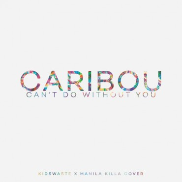 Caribou – Can't Do Without You (Manila Killa & Kidswaste Cover)
