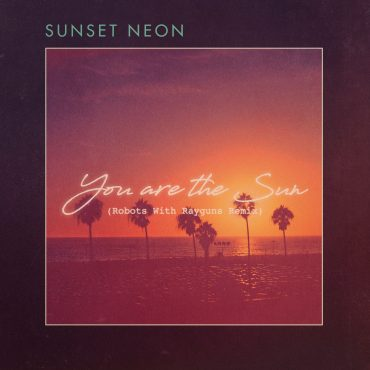 "Sunset Neon – ""You Are the Sun"" [Robots With Rayguns Remix]"