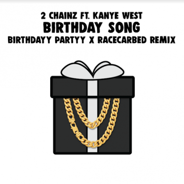 2 Chainz ft. Kanye West – Birthday Song (Birthdayy Partyy x RaceCarBed Remix)